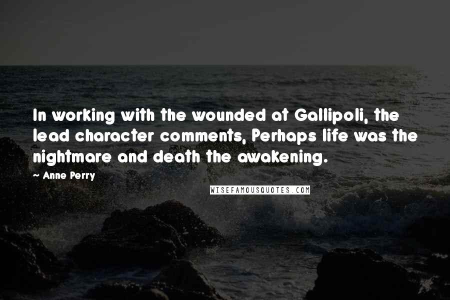 Anne Perry quotes: In working with the wounded at Gallipoli, the lead character comments, Perhaps life was the nightmare and death the awakening.