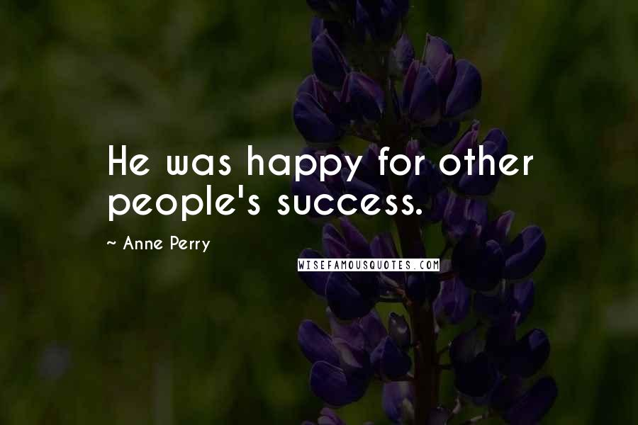 Anne Perry quotes: He was happy for other people's success.
