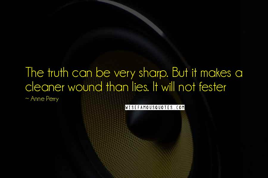 Anne Perry quotes: The truth can be very sharp. But it makes a cleaner wound than lies. It will not fester