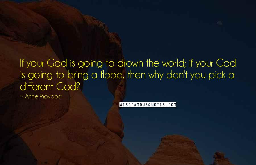 Anne Provoost quotes: If your God is going to drown the world; if your God is going to bring a flood, then why don't you pick a different God?