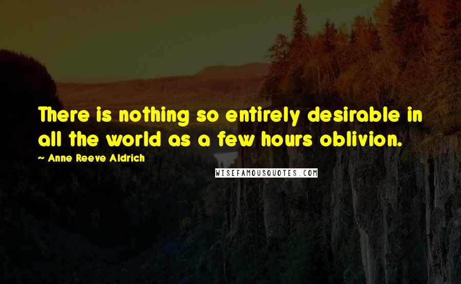 Anne Reeve Aldrich quotes: There is nothing so entirely desirable in all the world as a few hours oblivion.