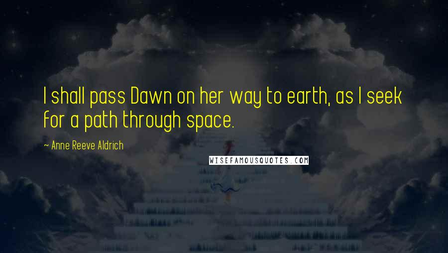Anne Reeve Aldrich quotes: I shall pass Dawn on her way to earth, as I seek for a path through space.