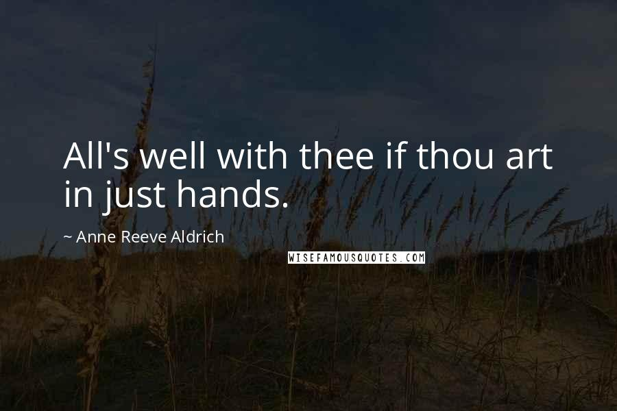 Anne Reeve Aldrich quotes: All's well with thee if thou art in just hands.