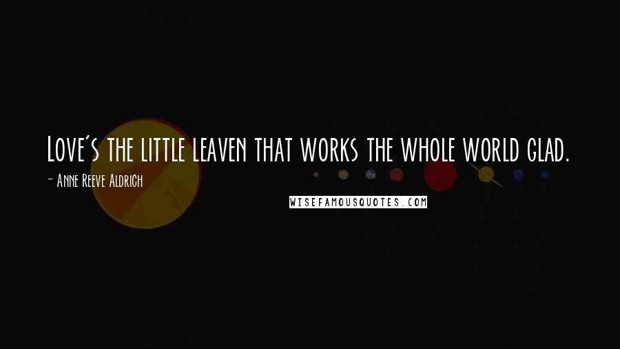 Anne Reeve Aldrich quotes: Love's the little leaven that works the whole world glad.