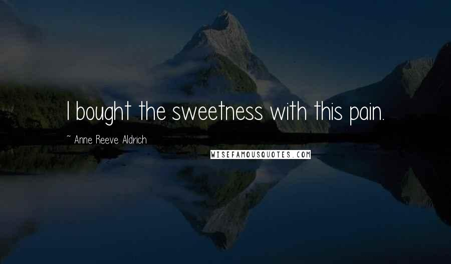 Anne Reeve Aldrich quotes: I bought the sweetness with this pain.