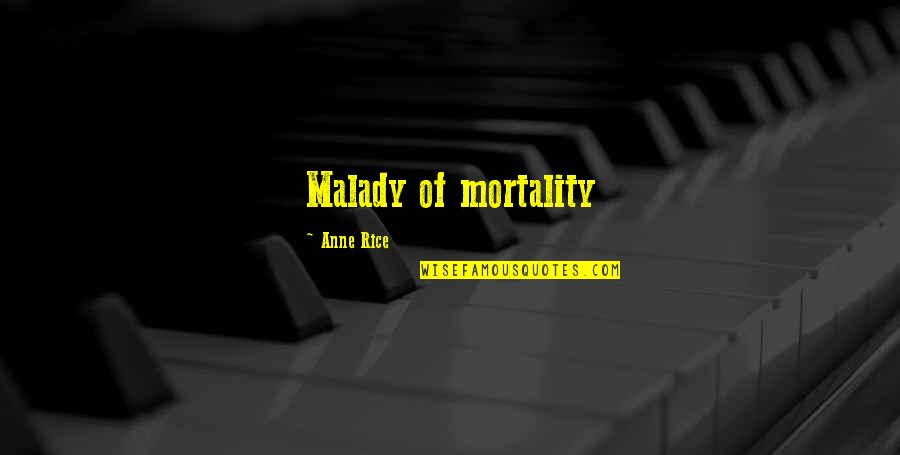 Anne Rice Vampire Chronicles Quotes By Anne Rice: Malady of mortality