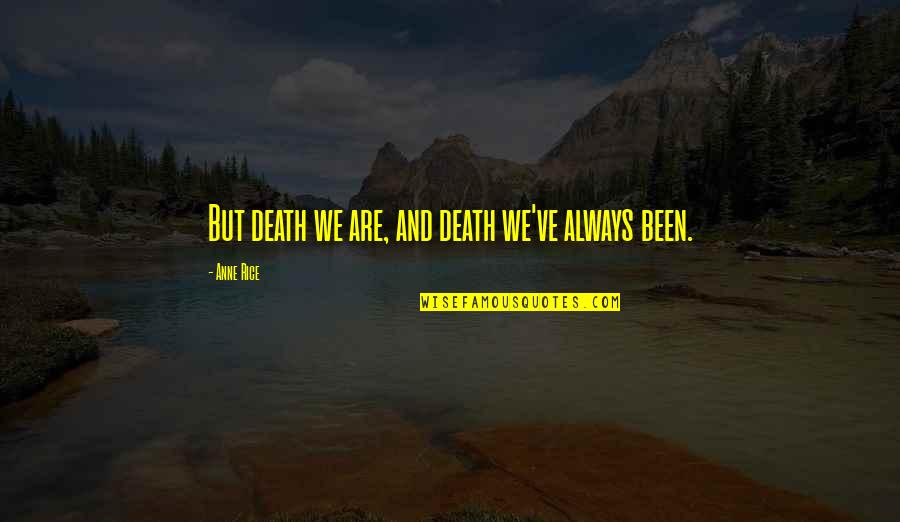 Anne Rice Vampire Chronicles Quotes By Anne Rice: But death we are, and death we've always