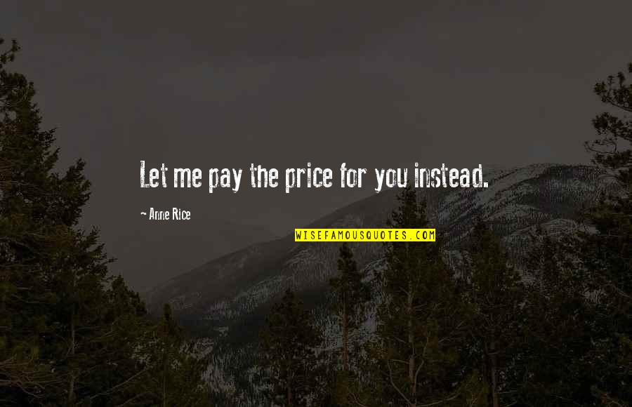 Anne Rice Vampire Chronicles Quotes By Anne Rice: Let me pay the price for you instead.