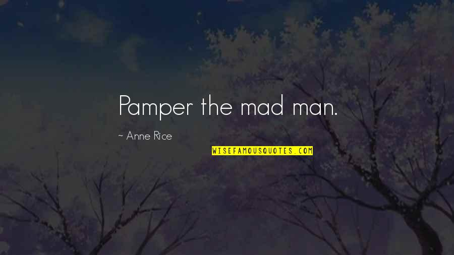 Anne Rice Vampire Chronicles Quotes By Anne Rice: Pamper the mad man.