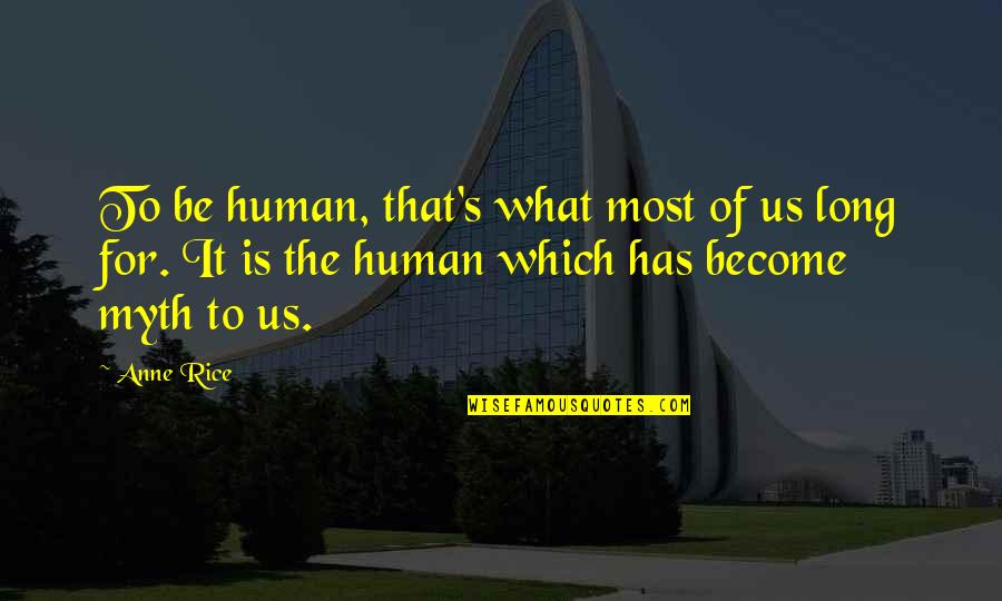 Anne Rice Vampire Chronicles Quotes By Anne Rice: To be human, that's what most of us