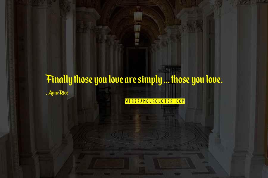 Anne Rice Vampire Chronicles Quotes By Anne Rice: Finally those you love are simply ... those
