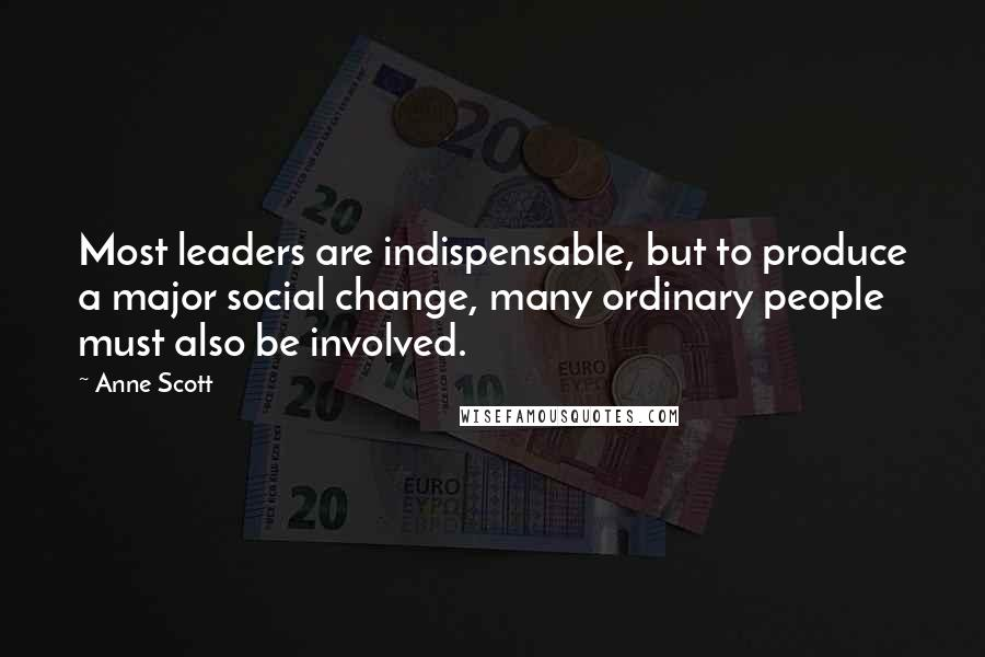 Anne Scott quotes: Most leaders are indispensable, but to produce a major social change, many ordinary people must also be involved.
