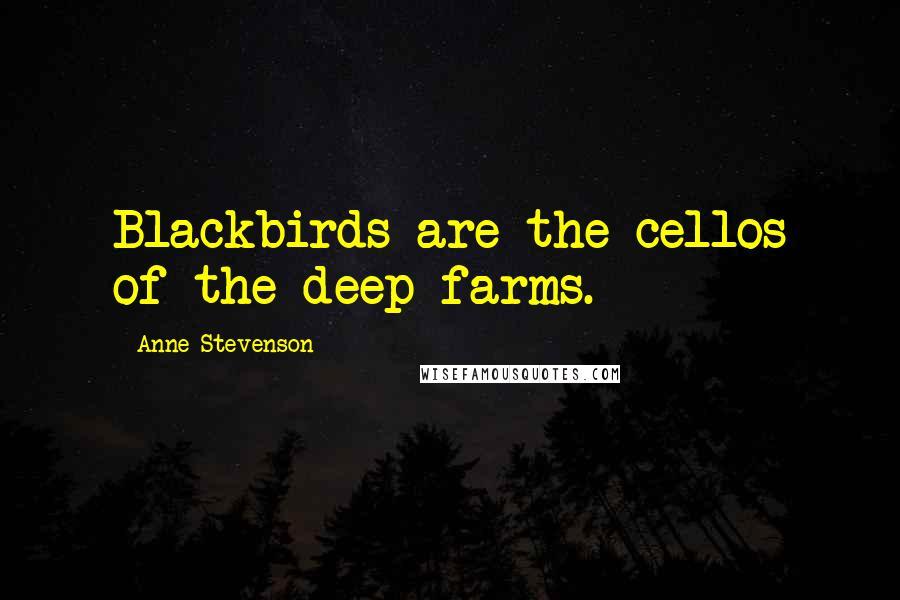 Anne Stevenson quotes: Blackbirds are the cellos of the deep farms.