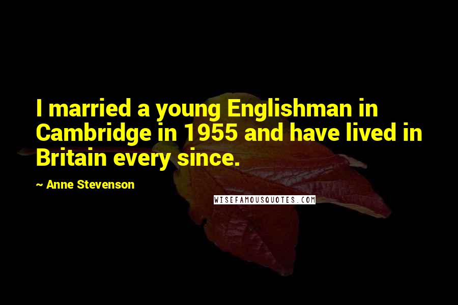 Anne Stevenson quotes: I married a young Englishman in Cambridge in 1955 and have lived in Britain every since.