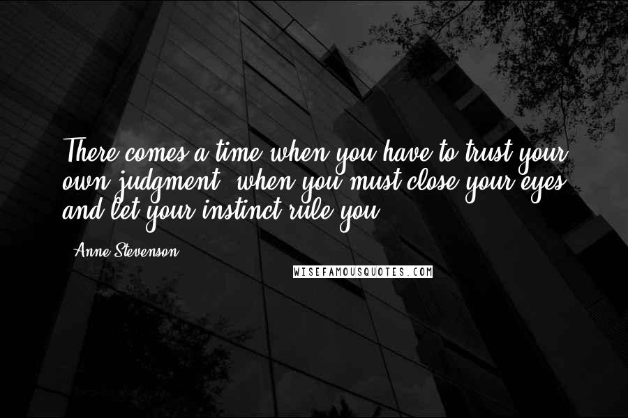Anne Stevenson quotes: There comes a time when you have to trust your own judgment, when you must close your eyes and let your instinct rule you.