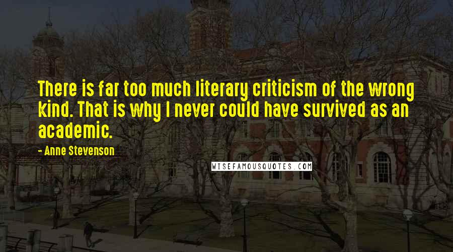 Anne Stevenson quotes: There is far too much literary criticism of the wrong kind. That is why I never could have survived as an academic.