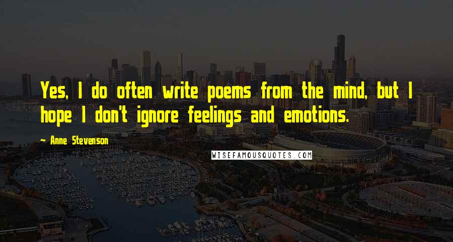 Anne Stevenson quotes: Yes, I do often write poems from the mind, but I hope I don't ignore feelings and emotions.