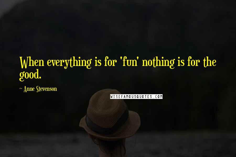 Anne Stevenson quotes: When everything is for 'fun' nothing is for the good.