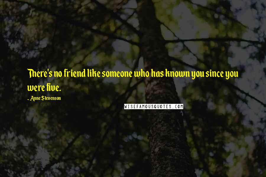 Anne Stevenson quotes: There's no friend like someone who has known you since you were five.