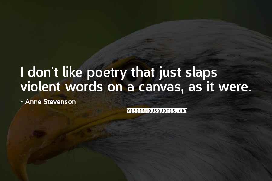 Anne Stevenson quotes: I don't like poetry that just slaps violent words on a canvas, as it were.