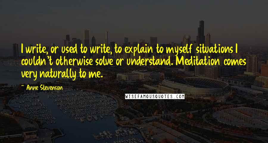 Anne Stevenson quotes: I write, or used to write, to explain to myself situations I couldn't otherwise solve or understand. Meditation comes very naturally to me.