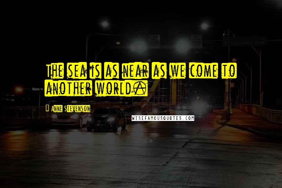 Anne Stevenson quotes: The sea is as near as we come to another world.