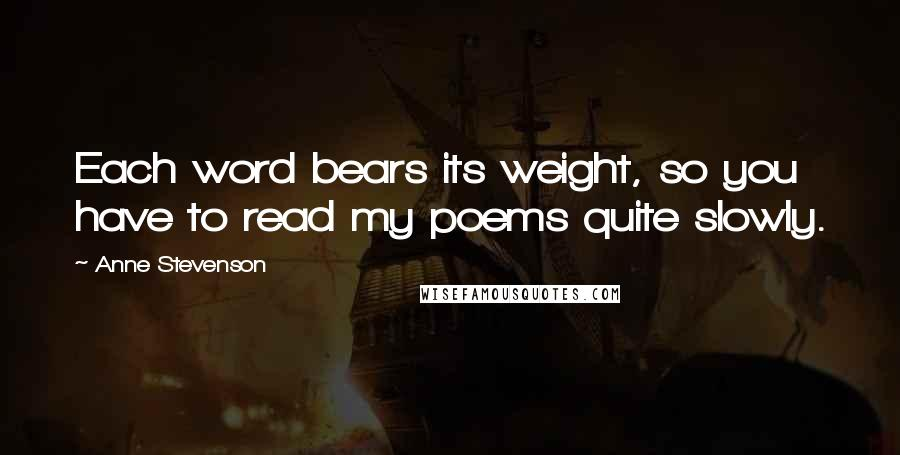 Anne Stevenson quotes: Each word bears its weight, so you have to read my poems quite slowly.