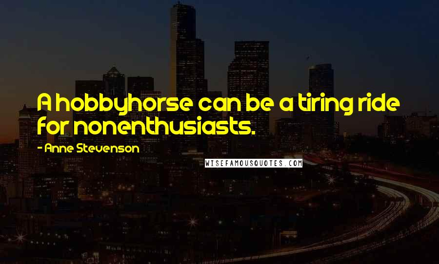 Anne Stevenson quotes: A hobbyhorse can be a tiring ride for nonenthusiasts.