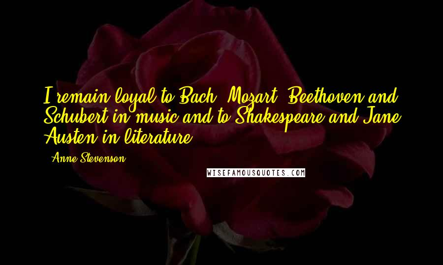 Anne Stevenson quotes: I remain loyal to Bach, Mozart, Beethoven and Schubert in music and to Shakespeare and Jane Austen in literature.