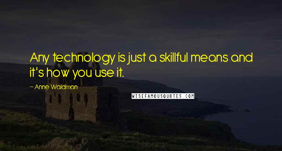 Anne Waldman quotes: Any technology is just a skillful means and it's how you use it.