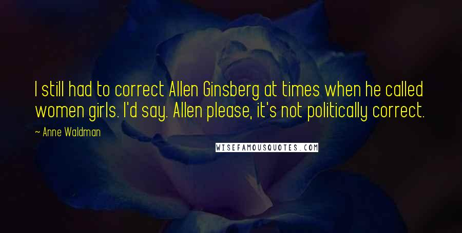 Anne Waldman quotes: I still had to correct Allen Ginsberg at times when he called women girls. I'd say. Allen please, it's not politically correct.