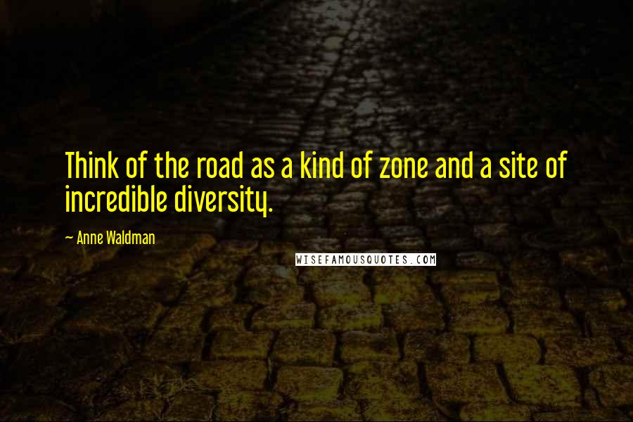 Anne Waldman quotes: Think of the road as a kind of zone and a site of incredible diversity.