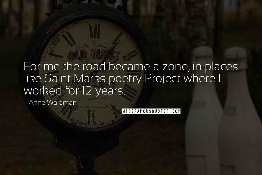 Anne Waldman quotes: For me the road became a zone, in places like Saint Marks poetry Project where I worked for 12 years.