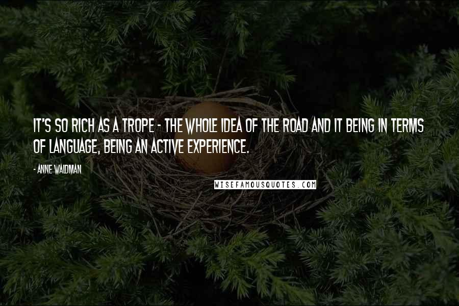 Anne Waldman quotes: It's so rich as a trope - the whole idea of the road and it being in terms of language, being an active experience.