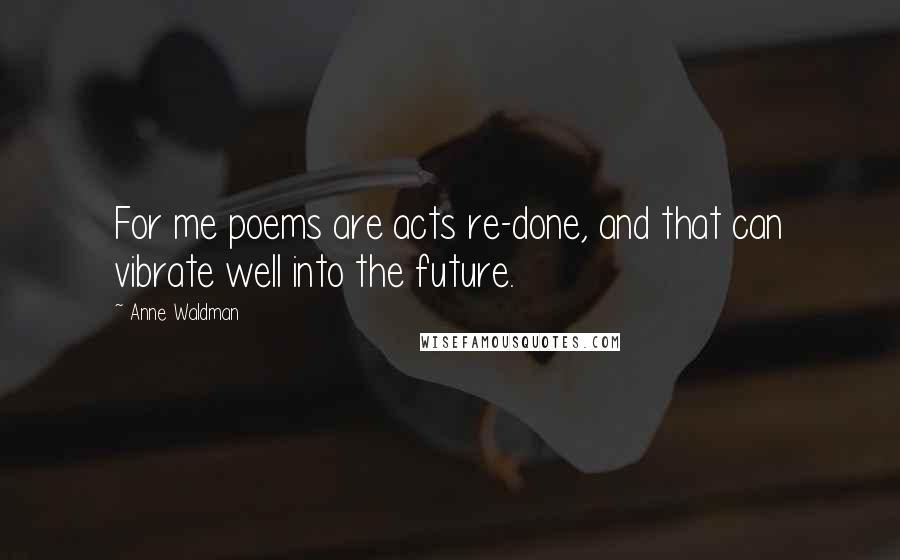 Anne Waldman quotes: For me poems are acts re-done, and that can vibrate well into the future.