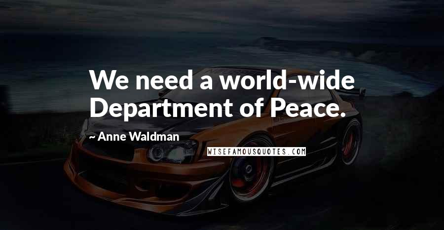 Anne Waldman quotes: We need a world-wide Department of Peace.