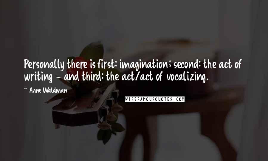 Anne Waldman quotes: Personally there is first: imagination; second: the act of writing - and third: the act/act of vocalizing.