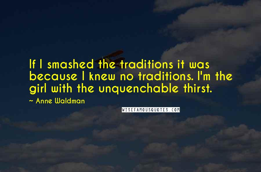 Anne Waldman quotes: If I smashed the traditions it was because I knew no traditions. I'm the girl with the unquenchable thirst.