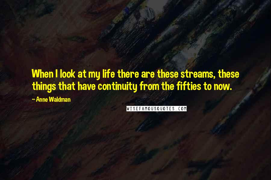 Anne Waldman quotes: When I look at my life there are these streams, these things that have continuity from the fifties to now.