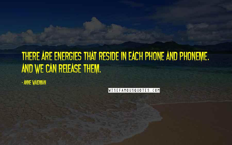 Anne Waldman quotes: There are energies that reside in each phone and phoneme. And we can release them.
