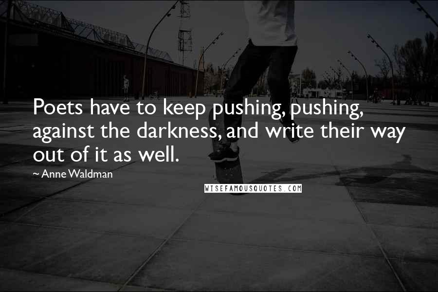 Anne Waldman quotes: Poets have to keep pushing, pushing, against the darkness, and write their way out of it as well.