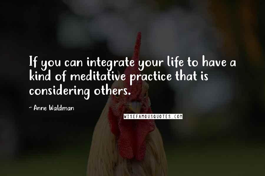 Anne Waldman quotes: If you can integrate your life to have a kind of meditative practice that is considering others.