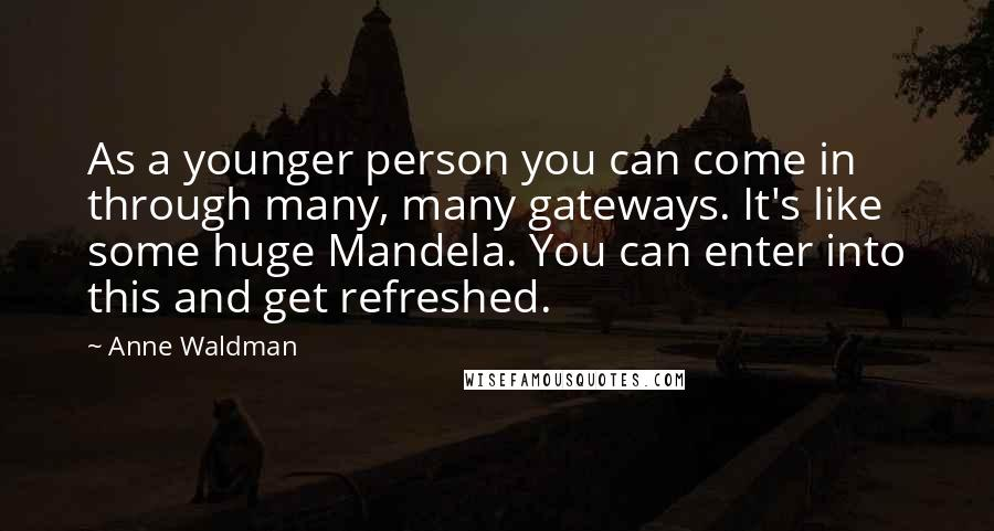 Anne Waldman quotes: As a younger person you can come in through many, many gateways. It's like some huge Mandela. You can enter into this and get refreshed.
