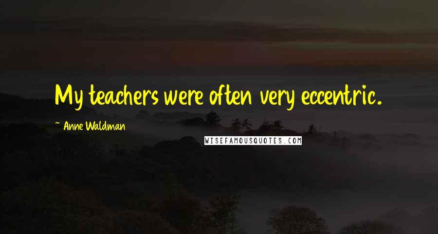 Anne Waldman quotes: My teachers were often very eccentric.
