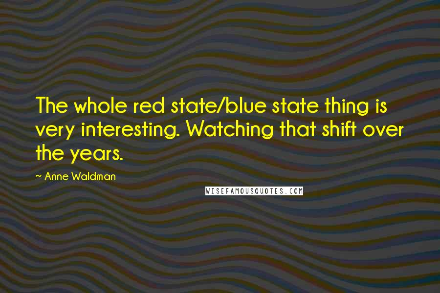 Anne Waldman quotes: The whole red state/blue state thing is very interesting. Watching that shift over the years.