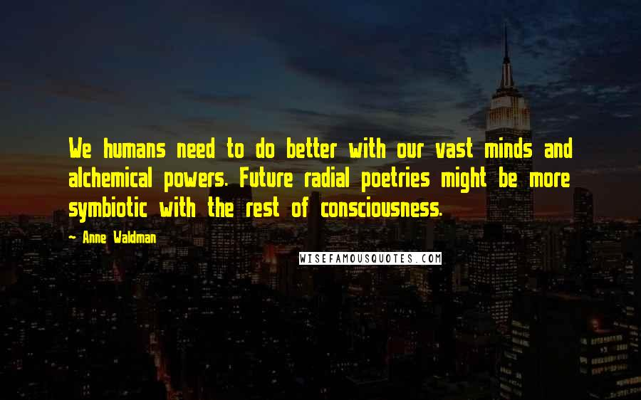 Anne Waldman quotes: We humans need to do better with our vast minds and alchemical powers. Future radial poetries might be more symbiotic with the rest of consciousness.