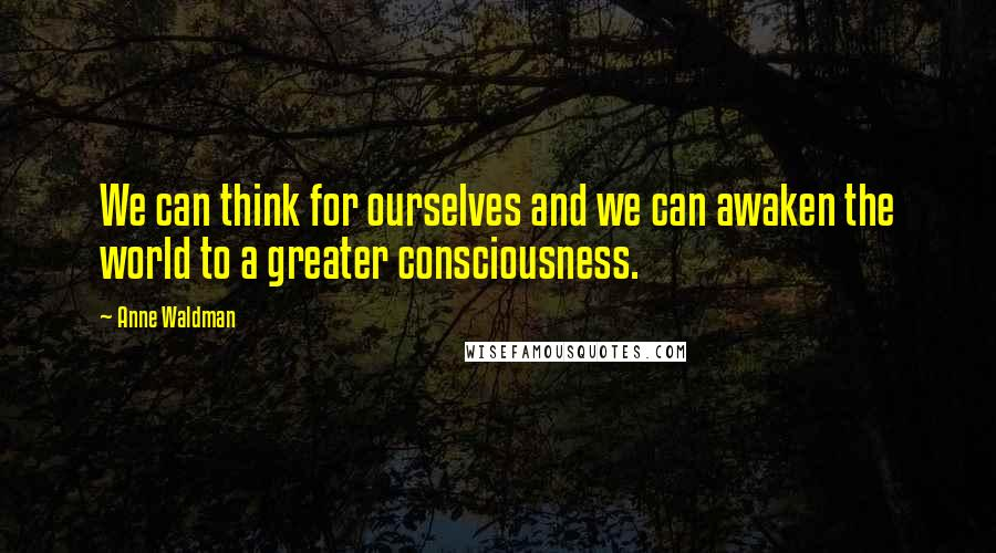 Anne Waldman quotes: We can think for ourselves and we can awaken the world to a greater consciousness.