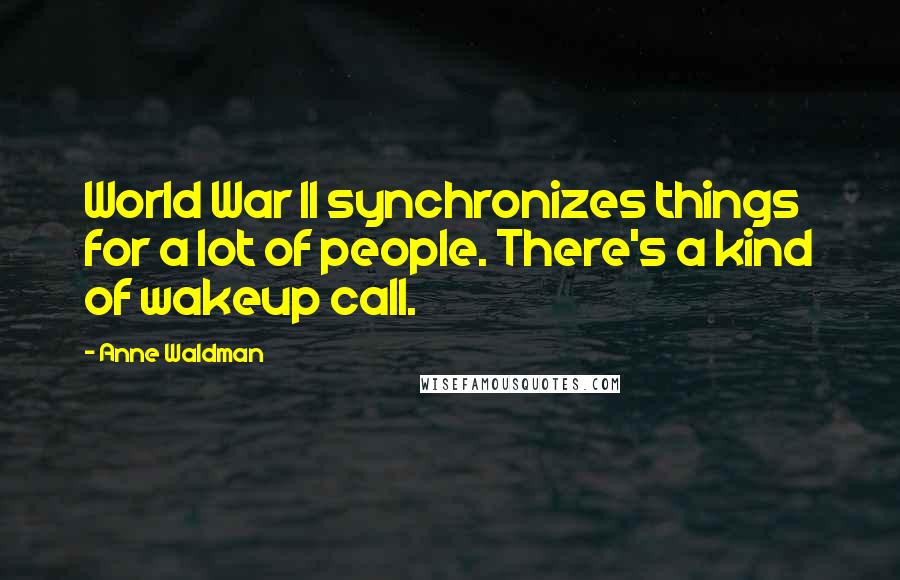 Anne Waldman quotes: World War II synchronizes things for a lot of people. There's a kind of wakeup call.