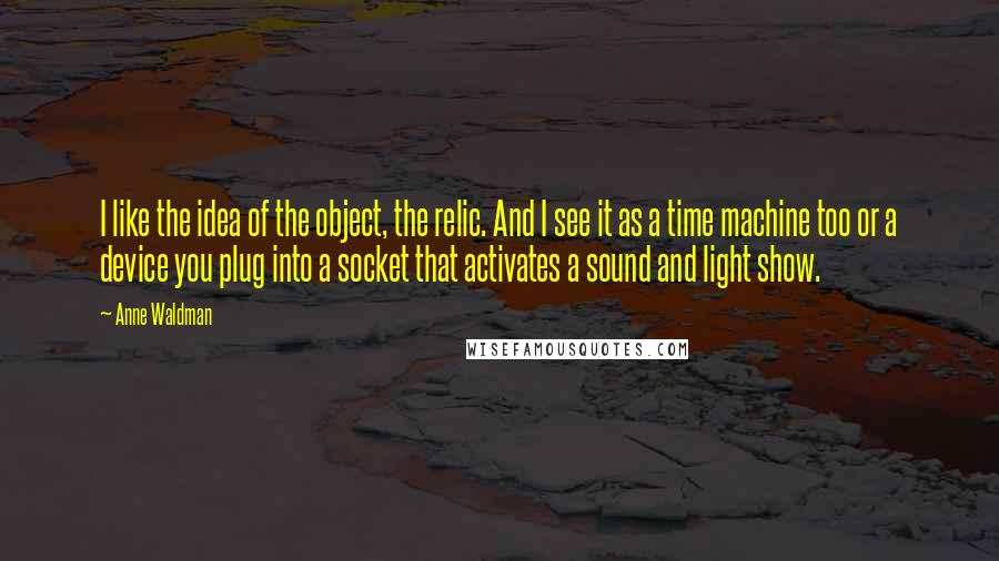 Anne Waldman quotes: I like the idea of the object, the relic. And I see it as a time machine too or a device you plug into a socket that activates a sound