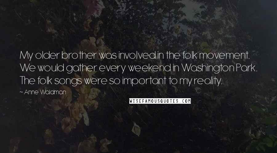 Anne Waldman quotes: My older brother was involved in the folk movement. We would gather every weekend in Washington Park. The folk songs were so important to my reality.